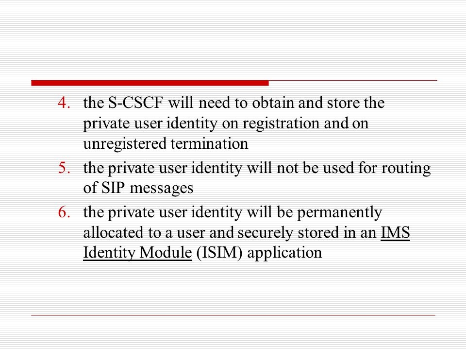 the S-CSCF will need to obtain and store the private user identity on registration and on unregistered termination