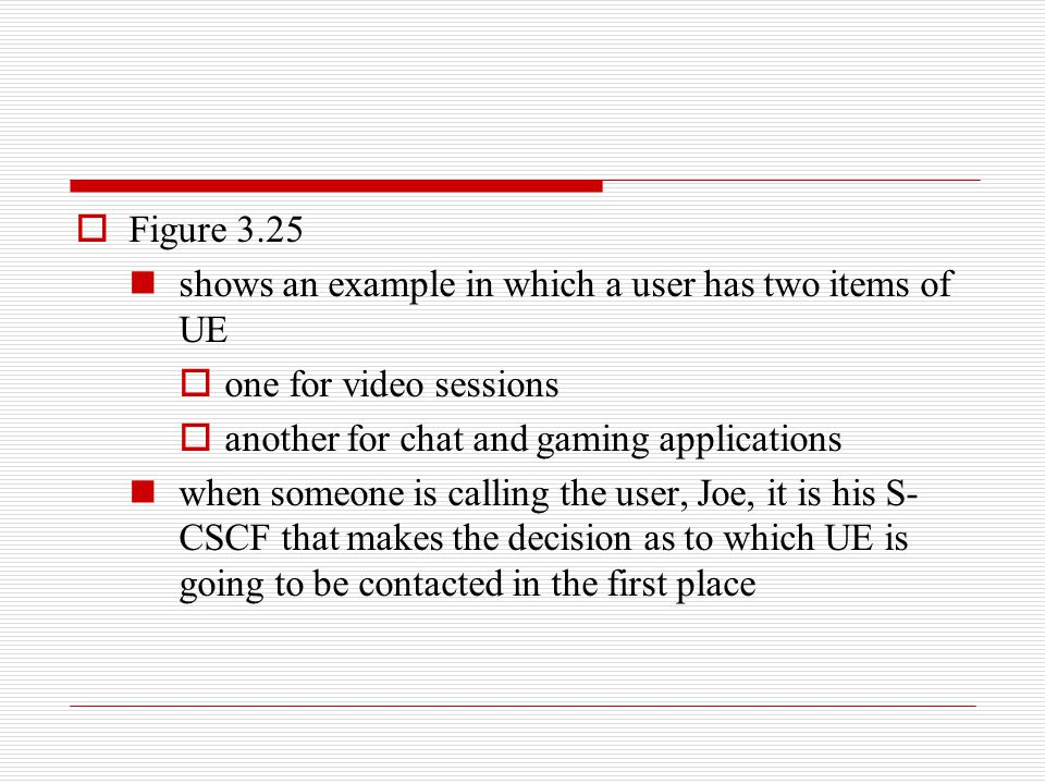 Figure 3.25 shows an example in which a user has two items of UE. one for video sessions. another for chat and gaming applications.