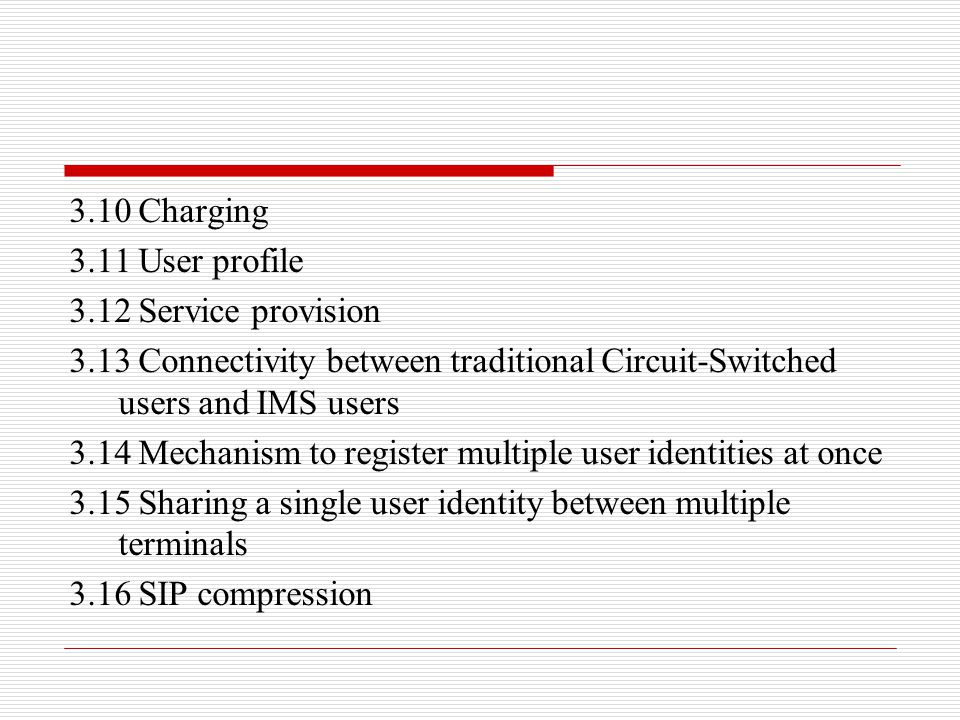 3.10 Charging 3.11 User profile. 3.12 Service provision. 3.13 Connectivity between traditional Circuit-Switched users and IMS users.