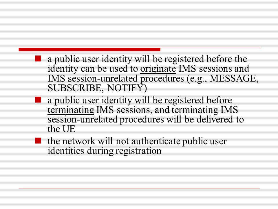 a public user identity will be registered before the identity can be used to originate IMS sessions and IMS session-unrelated procedures (e.g., MESSAGE, SUBSCRIBE, NOTIFY)