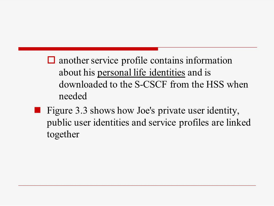 another service profile contains information about his personal life identities and is downloaded to the S-CSCF from the HSS when needed