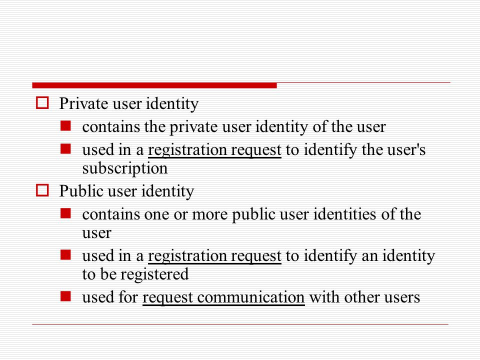Private user identity contains the private user identity of the user. used in a registration request to identify the user s subscription.