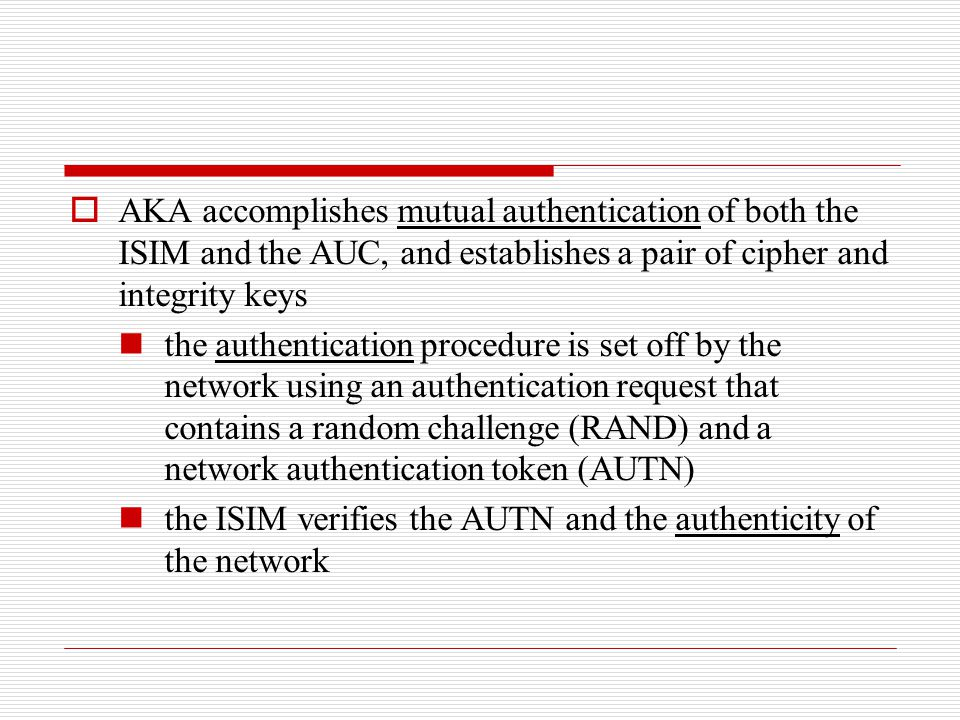 AKA accomplishes mutual authentication of both the ISIM and the AUC, and establishes a pair of cipher and integrity keys