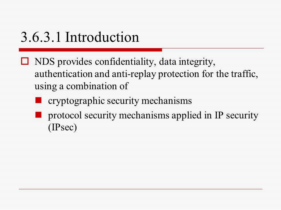 3.6.3.1 Introduction NDS provides confidentiality, data integrity, authentication and anti-replay protection for the traffic, using a combination of.