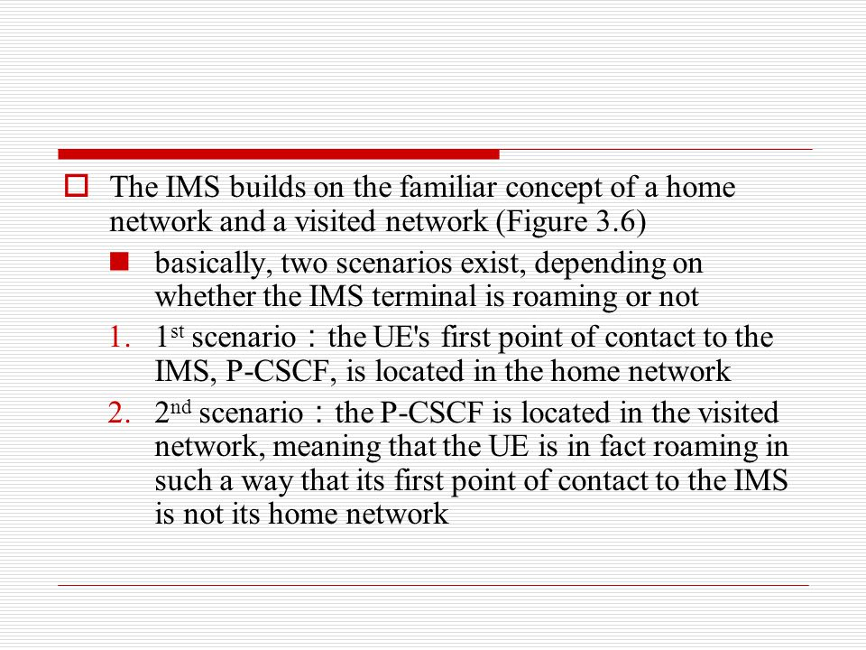 The IMS builds on the familiar concept of a home network and a visited network (Figure 3.6)
