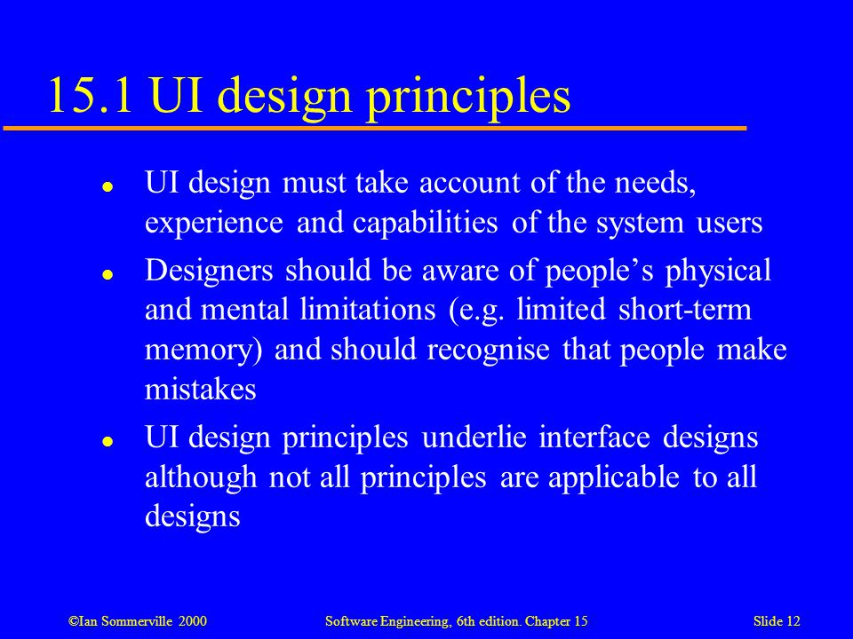 15.1 UI design principles UI design must take account of the needs, experience and capabilities of the system users.