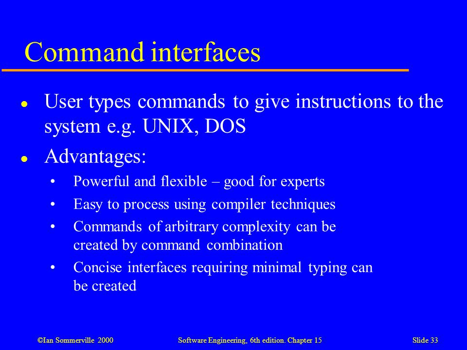 Command interfaces User types commands to give instructions to the system e.g. UNIX, DOS. Advantages: