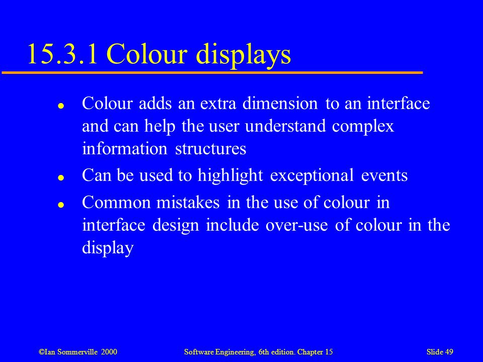 15.3.1 Colour displays Colour adds an extra dimension to an interface and can help the user understand complex information structures.