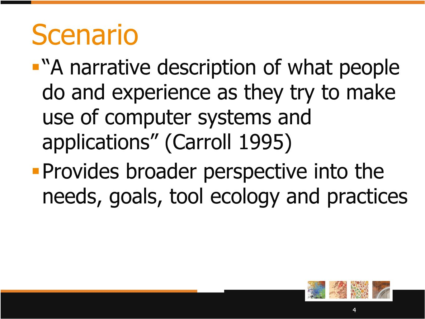 Scenario A narrative description of what people do and experience as they try to make use of computer systems and applications (Carroll 1995)