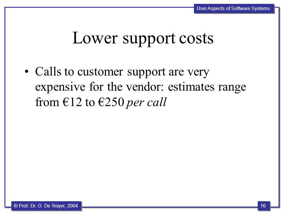 Lower support costs Calls to customer support are very expensive for the vendor: estimates range from €12 to €250 per call.