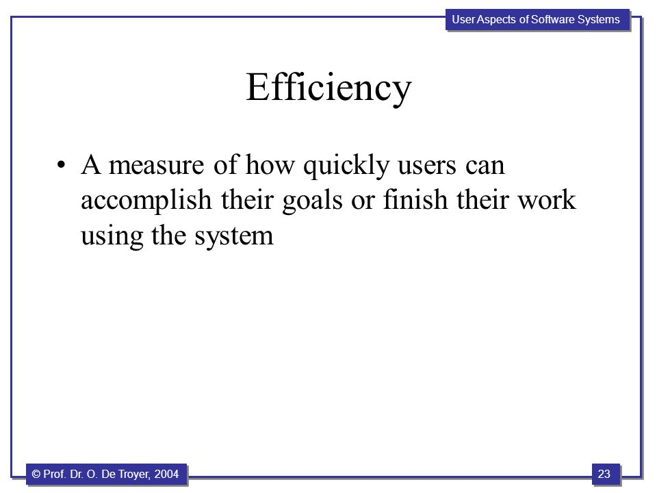 Efficiency A measure of how quickly users can accomplish their goals or finish their work using the system.