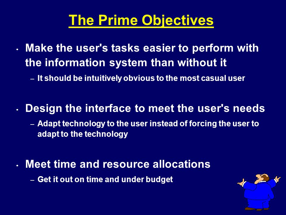 The Prime Objectives Make the user s tasks easier to perform with the information system than without it.