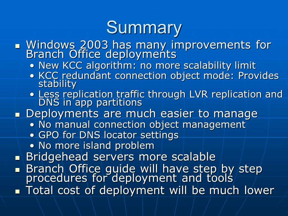Summary Windows 2003 has many improvements for Branch Office deployments. New KCC algorithm: no more scalability limit.