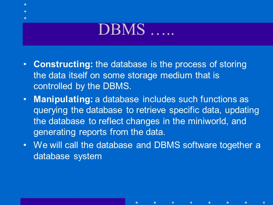 DBMS ….. Constructing: the database is the process of storing the data itself on some storage medium that is controlled by the DBMS.