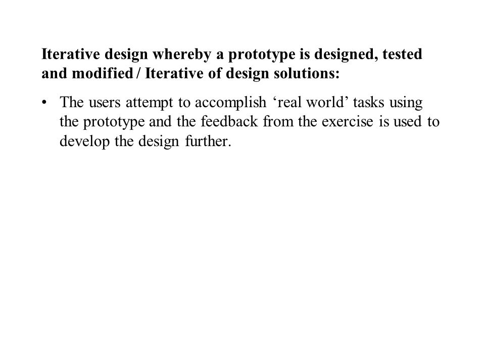 Iterative design whereby a prototype is designed, tested and modified / Iterative of design solutions: