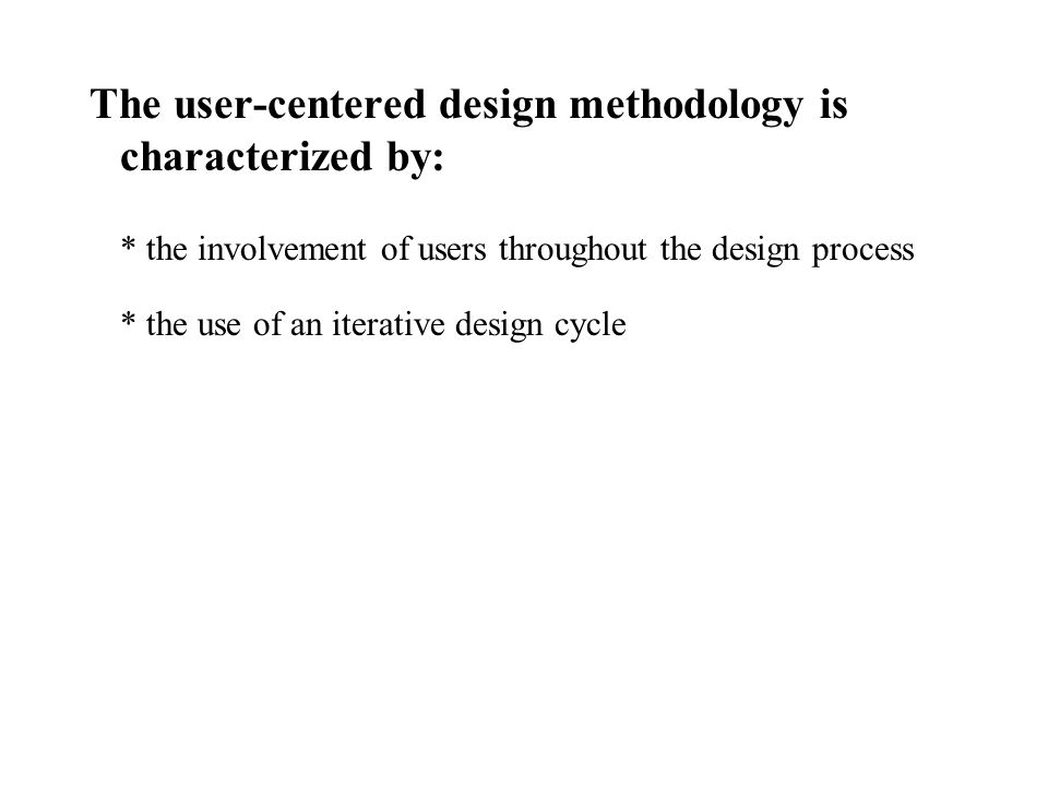The user-centered design methodology is characterized by: