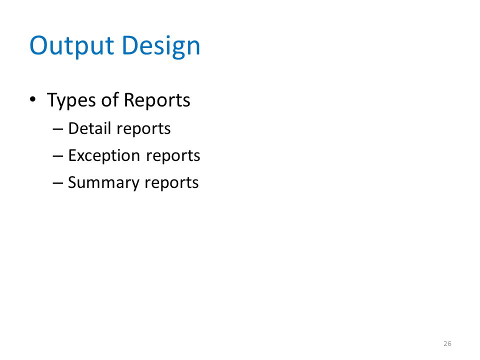 Output Design Types of Reports Detail reports Exception reports