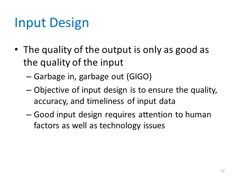 Input Design The quality of the output is only as good as the quality of the input. Garbage in, garbage out (GIGO)