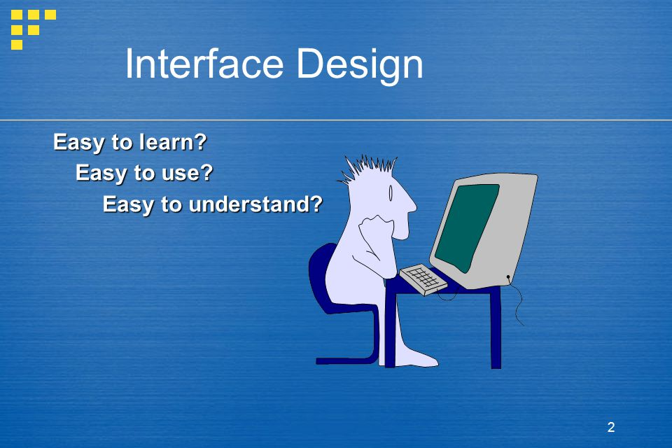 Interface Design Easy to learn Easy to use Easy to understand