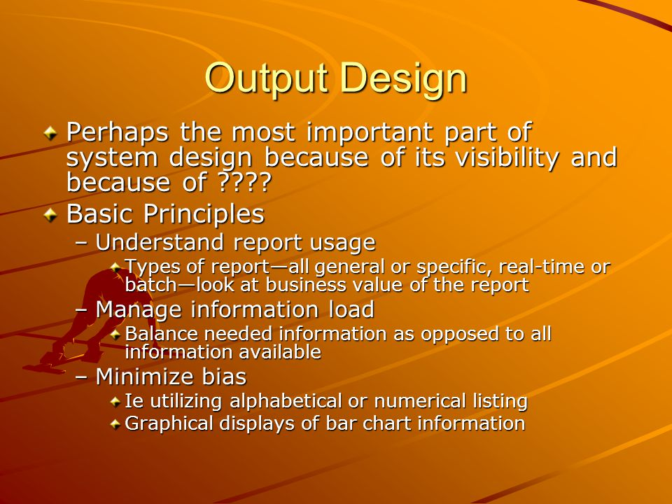 Output Design Perhaps the most important part of system design because of its visibility and because of
