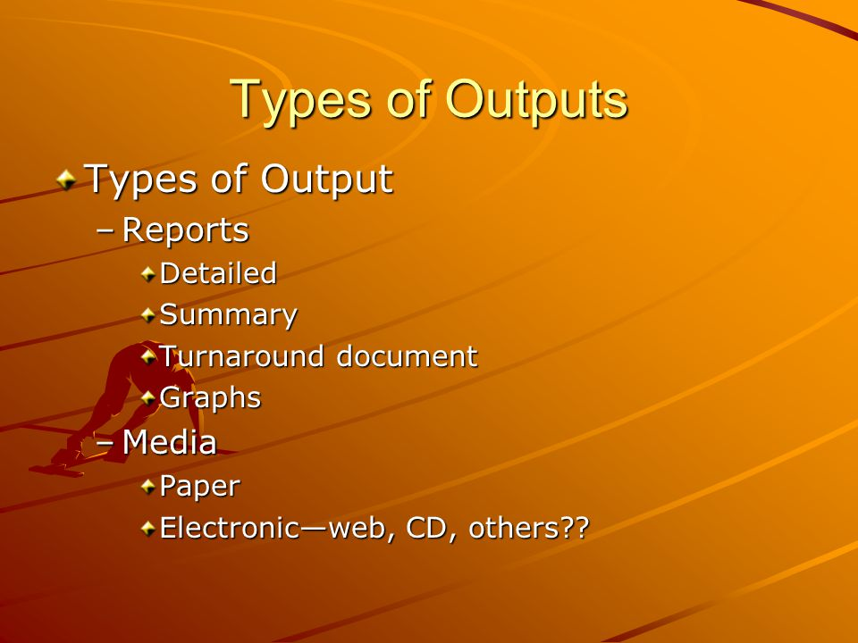 Types of Outputs Types of Output Reports Media Detailed Summary
