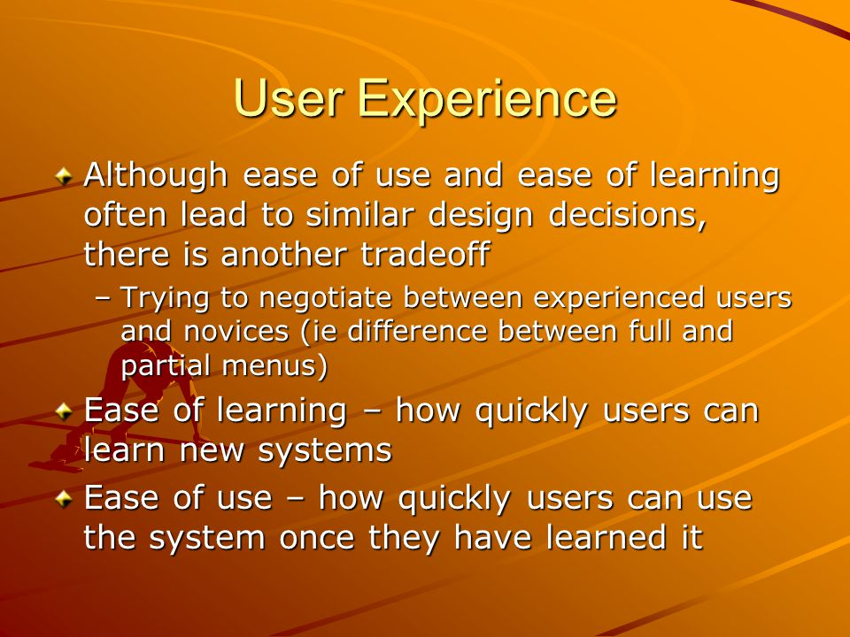 User Experience Although ease of use and ease of learning often lead to similar design decisions, there is another tradeoff.