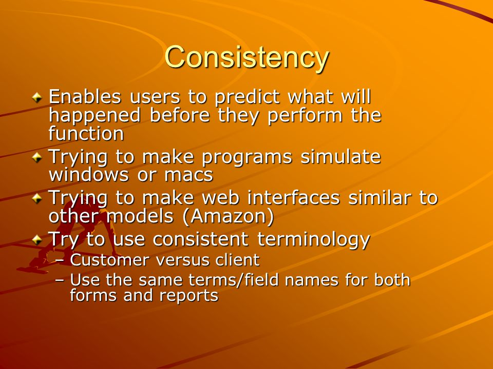 Consistency Enables users to predict what will happened before they perform the function. Trying to make programs simulate windows or macs.