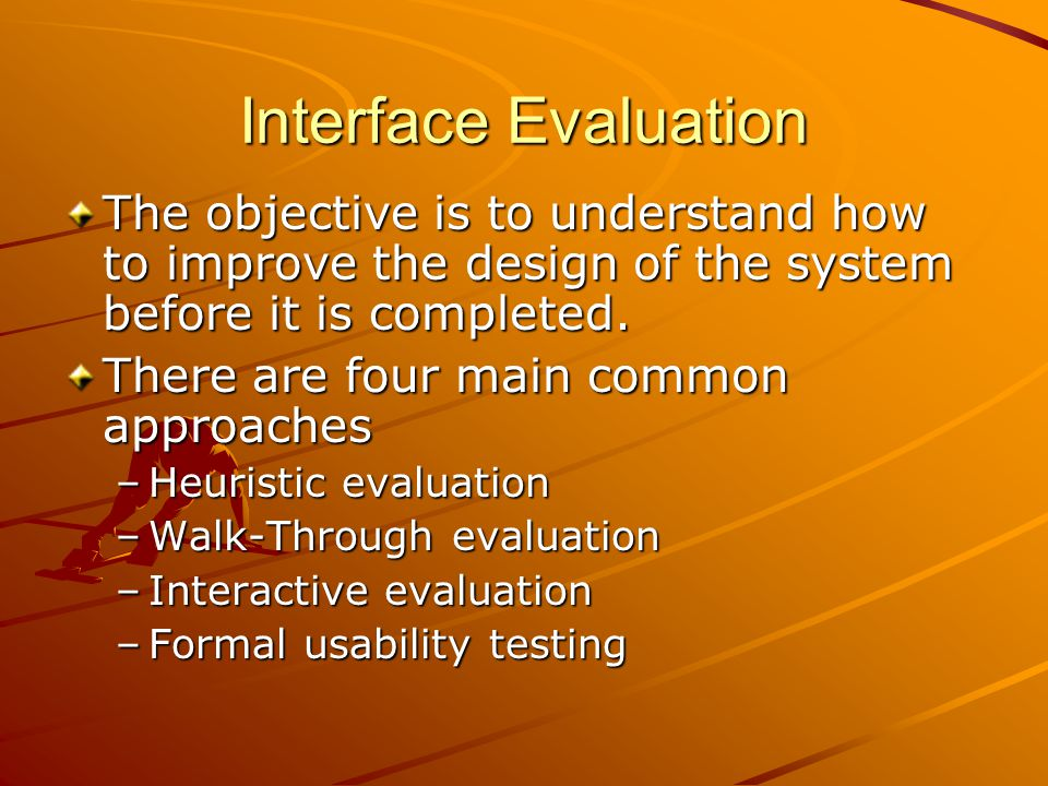 Interface Evaluation The objective is to understand how to improve the design of the system before it is completed.