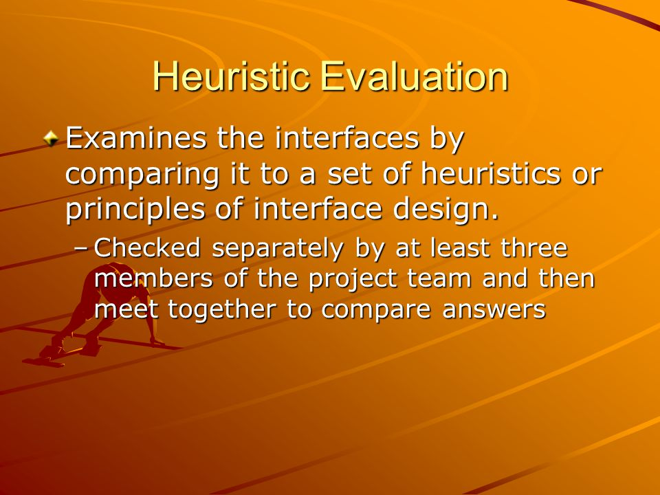 Heuristic Evaluation Examines the interfaces by comparing it to a set of heuristics or principles of interface design.