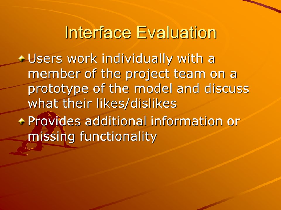 Interface Evaluation Users work individually with a member of the project team on a prototype of the model and discuss what their likes/dislikes.