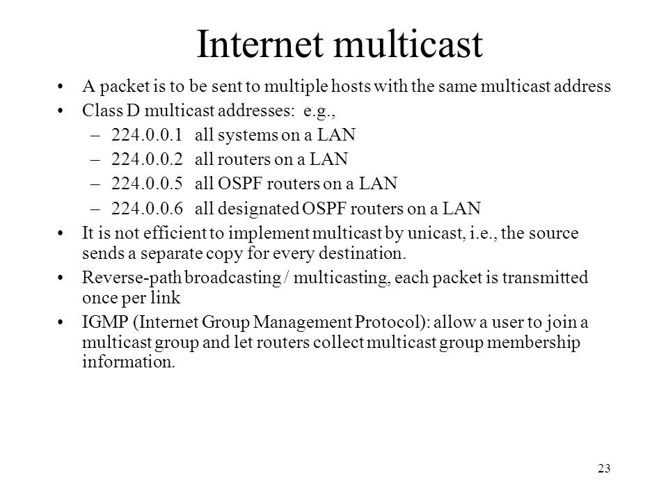 Internet multicast A packet is to be sent to multiple hosts with the same multicast address. Class D multicast addresses: e.g.,