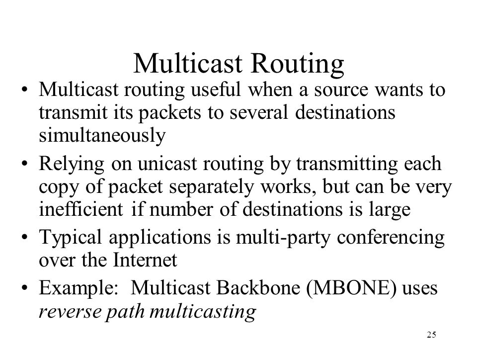 Multicast Routing Multicast routing useful when a source wants to transmit its packets to several destinations simultaneously.