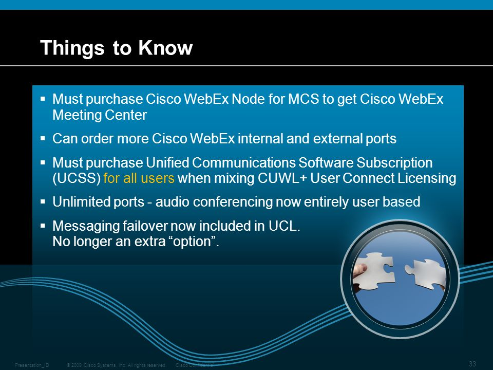 Things to Know Must purchase Cisco WebEx Node for MCS to get Cisco WebEx Meeting Center. Can order more Cisco WebEx internal and external ports.
