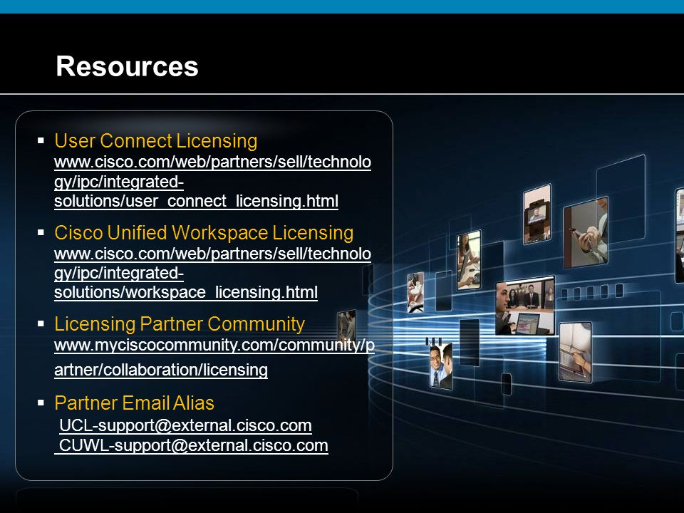 Resources User Connect Licensing www.cisco.com/web/partners/sell/technology/ipc/integrated-solutions/user_connect_licensing.html.