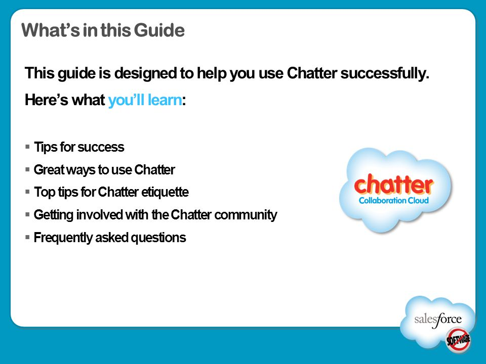What's in this Guide This guide is designed to help you use Chatter successfully. Here's what you'll learn: