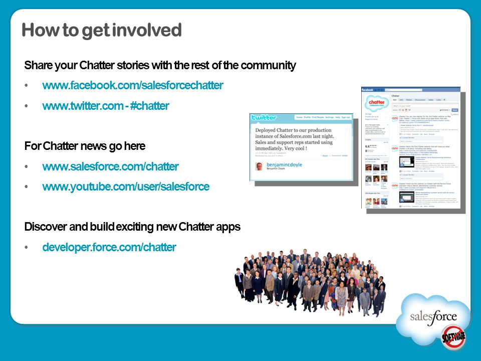 How to get involved Share your Chatter stories with the rest of the community. www.facebook.com/salesforcechatter.