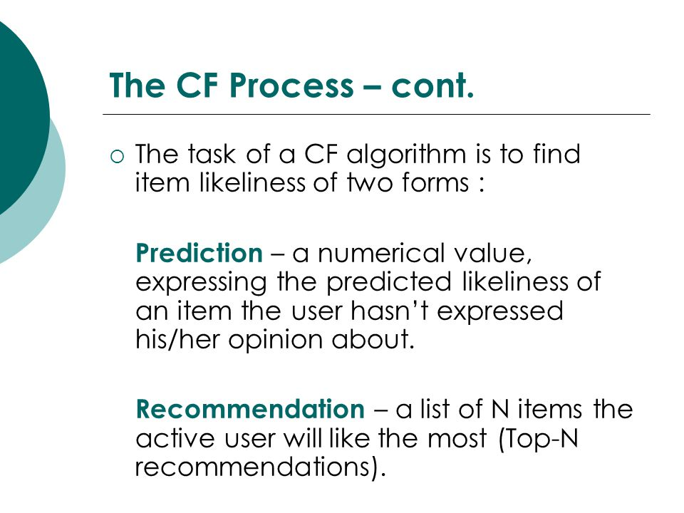The CF Process – cont. The task of a CF algorithm is to find item likeliness of two forms :