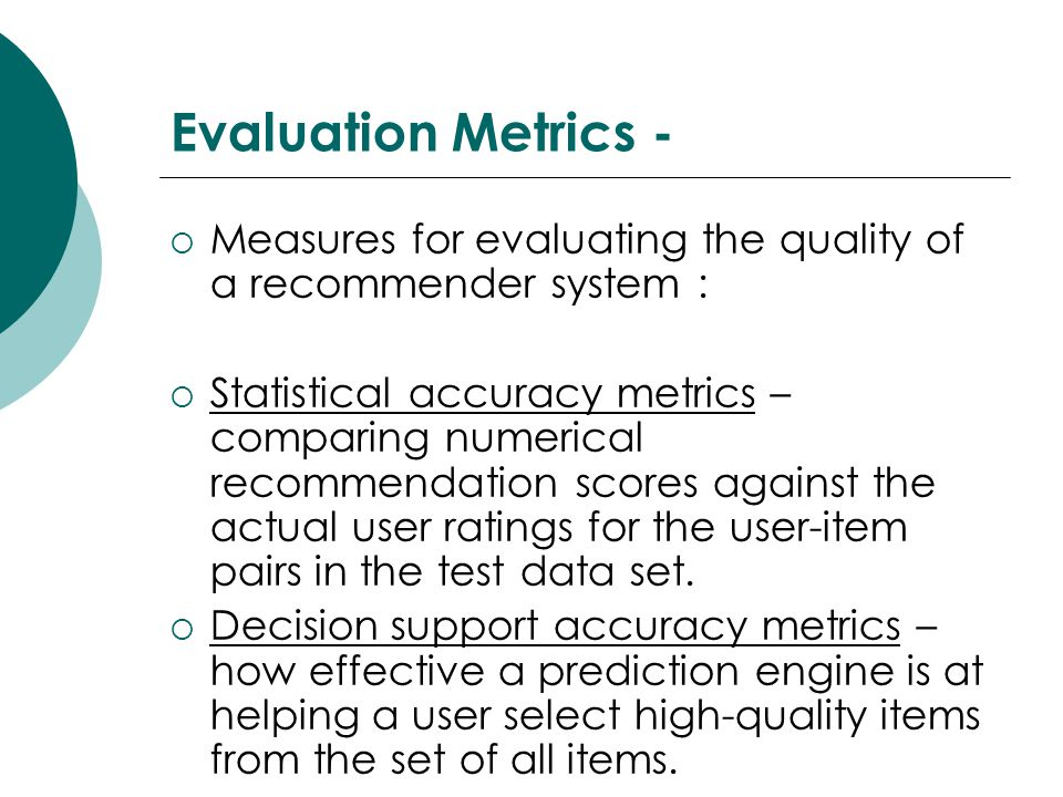 Evaluation Metrics - Measures for evaluating the quality of a recommender system :