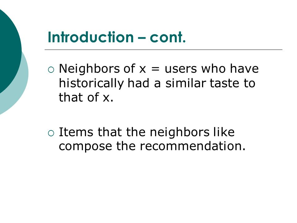 Introduction – cont. Neighbors of x = users who have historically had a similar taste to that of x.