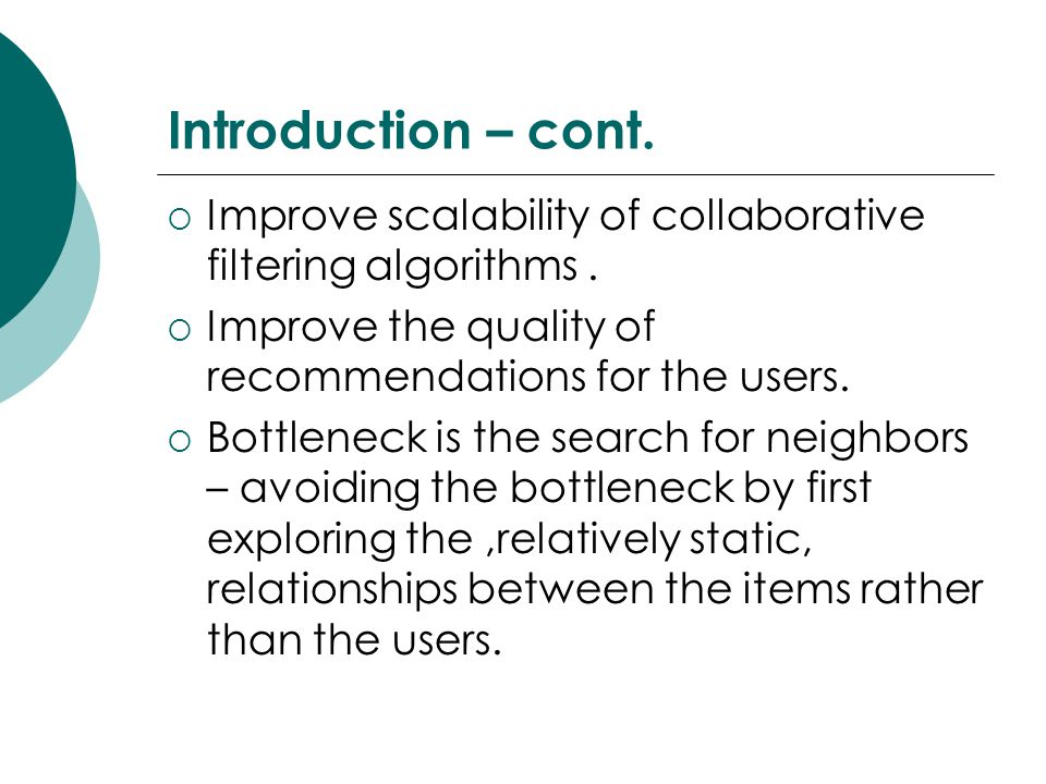 Introduction – cont. Improve scalability of collaborative filtering algorithms . Improve the quality of recommendations for the users.