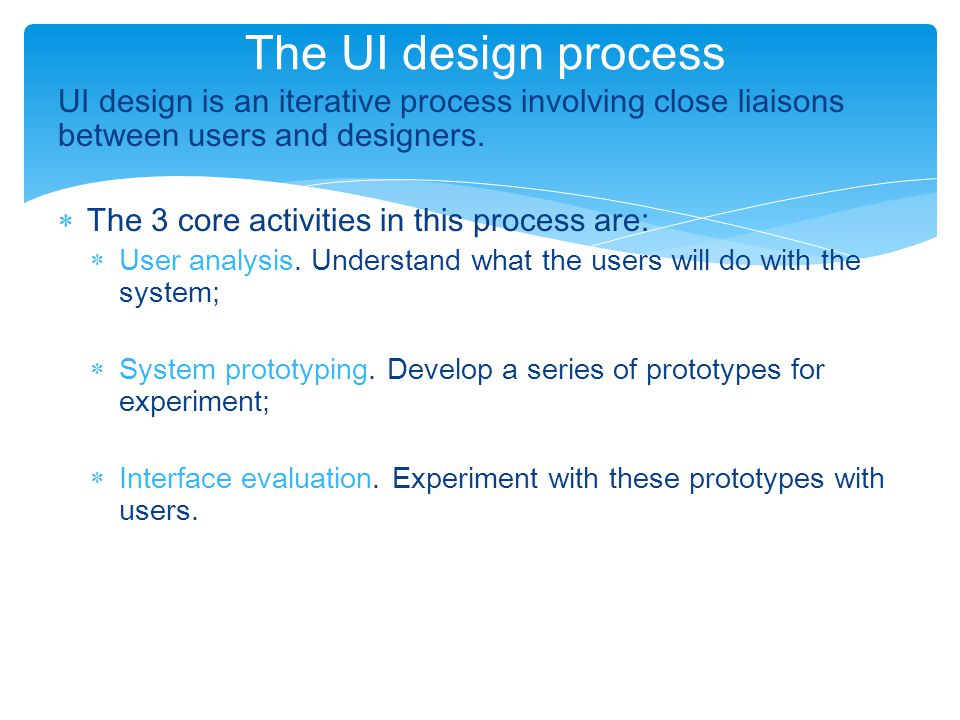 The UI design process UI design is an iterative process involving close liaisons between users and designers.