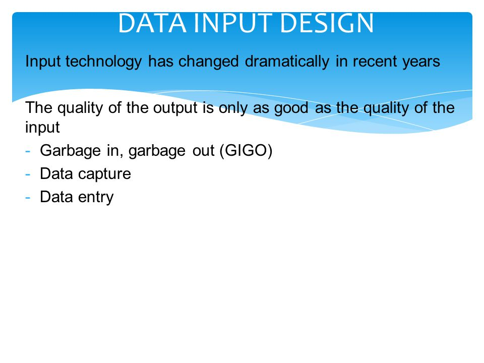 DATA INPUT DESIGN Input technology has changed dramatically in recent years. The quality of the output is only as good as the quality of the input.