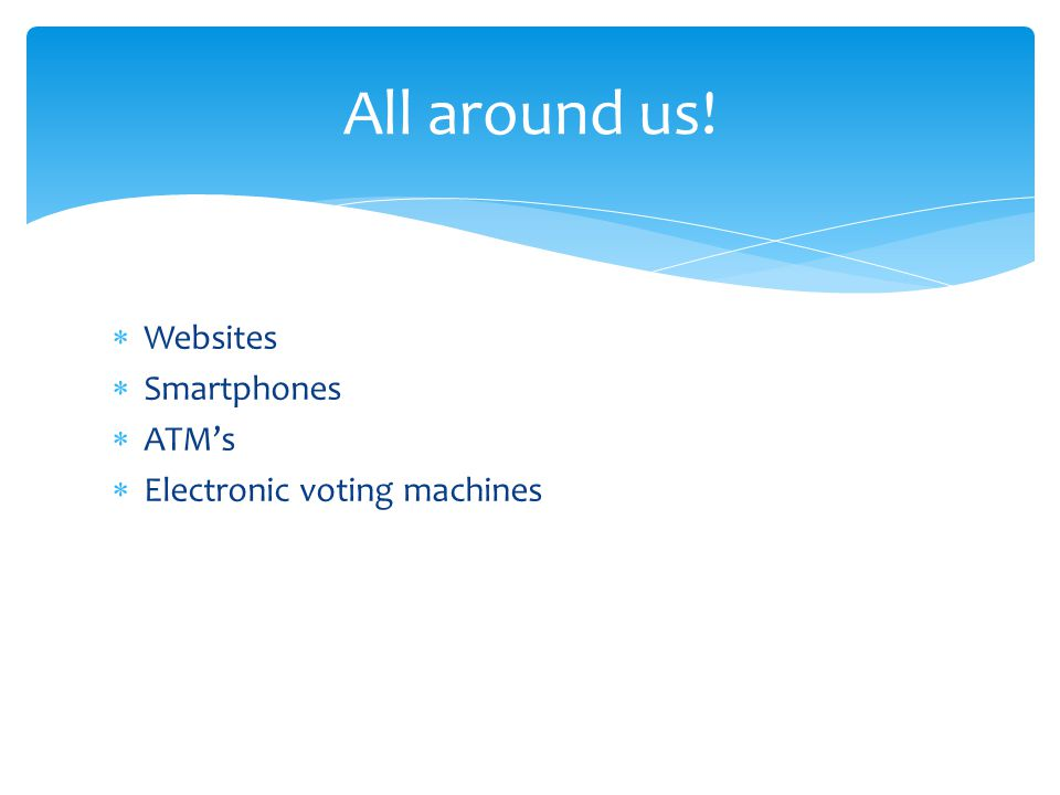 All around us! Websites Smartphones ATM's Electronic voting machines