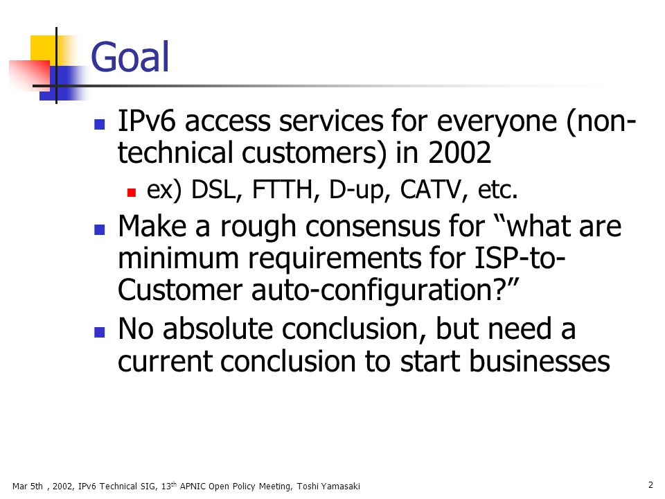 Goal IPv6 access services for everyone (non-technical customers) in 2002. ex) DSL, FTTH, D-up, CATV, etc.
