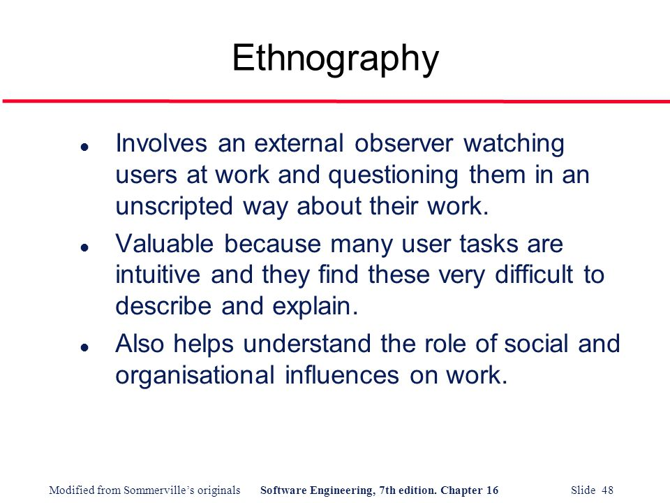 Ethnography Involves an external observer watching users at work and questioning them in an unscripted way about their work.
