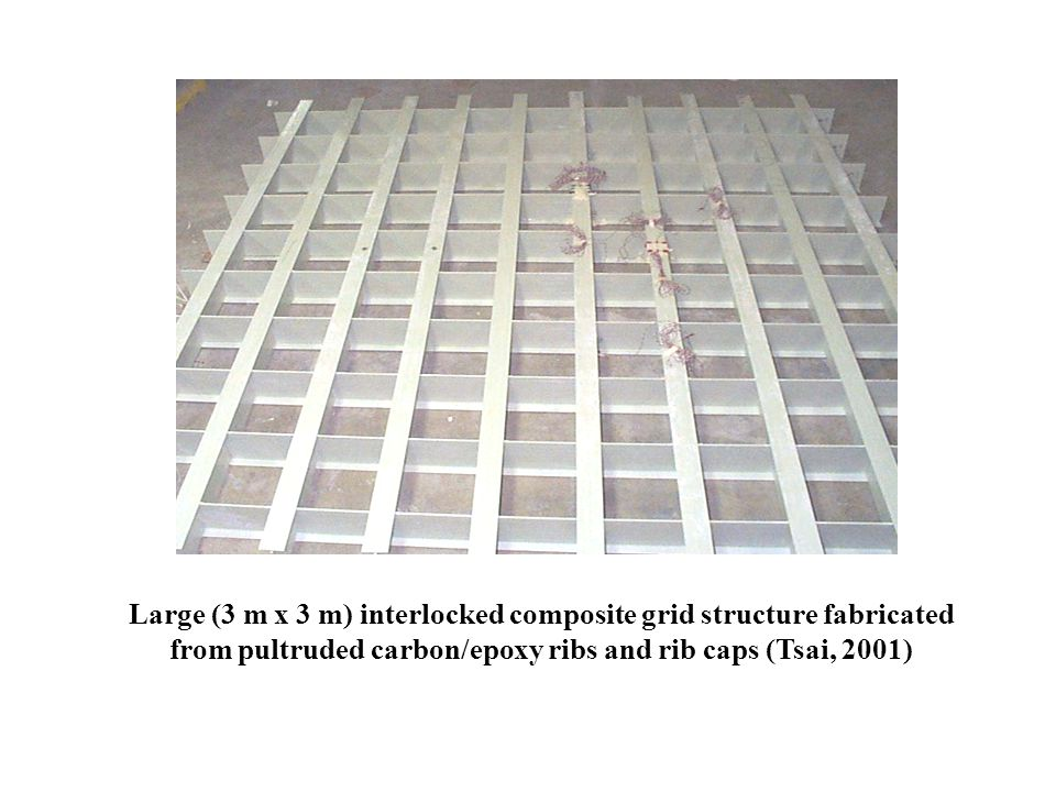 Large (3 m x 3 m) interlocked composite grid structure fabricated from pultruded carbon/epoxy ribs and rib caps (Tsai, 2001)