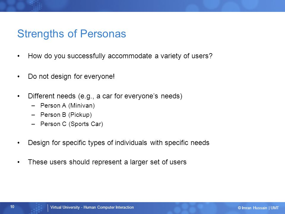 Strengths of Personas How do you successfully accommodate a variety of users Do not design for everyone!