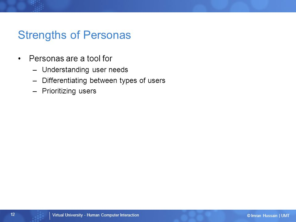 Strengths of Personas Personas are a tool for Understanding user needs