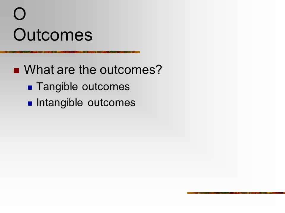 O Outcomes What are the outcomes Tangible outcomes