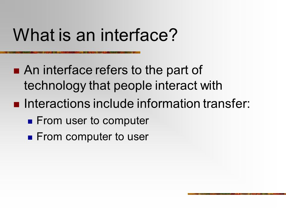 What is an interface An interface refers to the part of technology that people interact with. Interactions include information transfer: